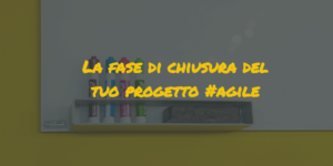 agile project management|chiusura progetto agile project management