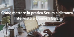 Come mettere in pratica Scrum a distanza - Intervista a Damien Galzi