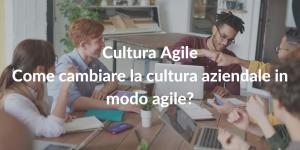 Cultura Agile - come cambiare la cultura aziendale in modo agile