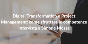 Digital Transformation e Project Management come sfruttare le competenze - Intervista a Simone Mossa