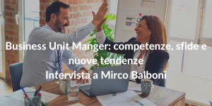 Business Unit Manger: competenze, sfide e nuove tendenze - Intervista a Mirco Balboni