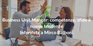 Business Unit Manger: competenze, sfide e nuove tendenze - Intervista a Mirco Balboni