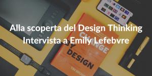 Alla scoperta del Design Thinking - intervista a Emily Lefebvre