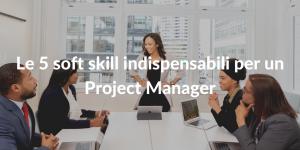 Le 5 soft skill indispensabili per un Project Manager