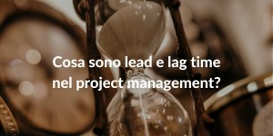 Cosa sono lead e lag time nel project management