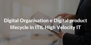Digital Organisation e Digital product lifecycle in ITIL High Velocity IT